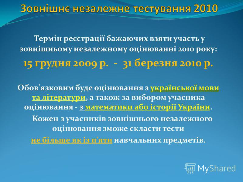 Термін реєстрації бажаючих взяти участь у зовнішньому незалежному оцінюванні 2010 року: 15 грудня 2009 р. - 31 березня 2010 р. Обов'язковим буде оцінювання з української мови та літератури, а також за вибором учасника оцінювання - з математики або іс