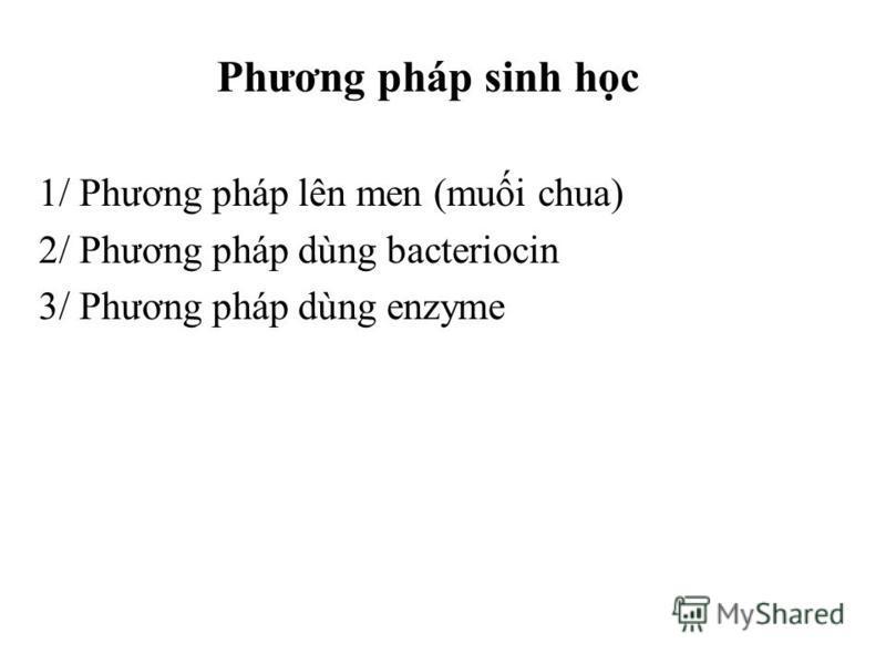 Phương pháp sinh hc 1/ Phương pháp lên men (mui chua) 2/ Phương pháp dùng bacteriocin 3/ Phương pháp dùng enzyme