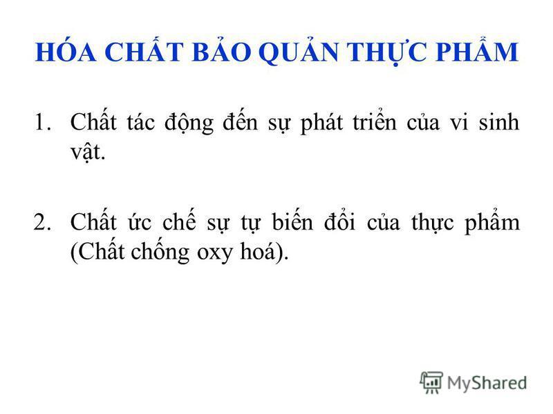 HÓA CHT BO QUN THC PHM 1.Cht tác đng đn s phát trin ca vi sinh vt. 2.Cht c ch s t bin đi ca thc phm (Cht chng oxy hoá).