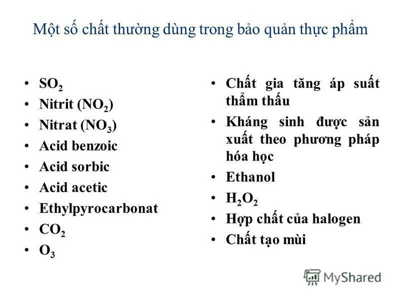 Mt s cht thưng dùng trong bo qun thc phm SO 2 Nitrit (NO 2 ) Nitrat (NO 3 ) Acid benzoic Acid sorbic Acid acetic Ethylpyrocarbonat CO 2 O 3 Cht gia tăng áp sut thm thu Kháng sinh đưc sn xut theo phương pháp hóa hc Ethanol H 2 O 2 Hp cht ca halogen Ch