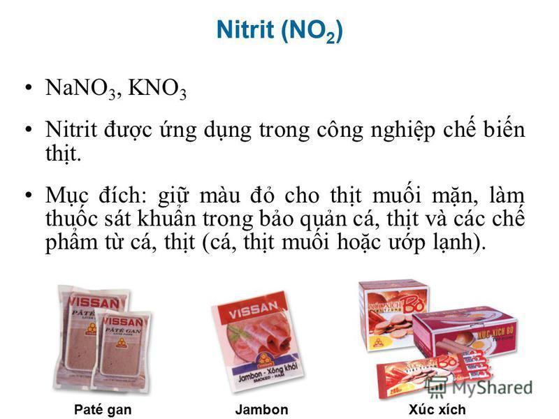NaNO 3, KNO 3 Nitrit đưc ng dng trong công nghip ch bin tht. Mc đích: gi màu đ cho tht mui mn, làm thuc sát khun trong bo qun cá, tht và các ch phm t cá, tht (cá, tht mui hoc ưp lnh). Paté ganXúc xíchJambon Nitrit (NO 2 )