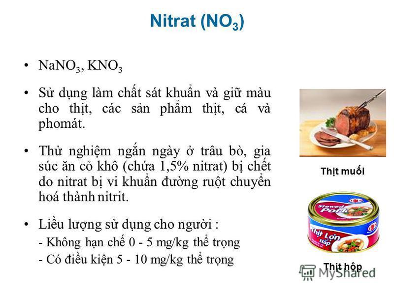 NaNO 3, KNO 3 S dng làm cht sát khun và gi màu cho tht, các sn phm tht, cá và phomát. Th nghim ngn ngày trâu bò, gia súc ăn c khô (cha 1,5% nitrat) b cht do nitrat b vi khun đưng rut chuyn hoá thành nitrit. Liu lưng s dng cho ngưi : - Không hn ch 0 -