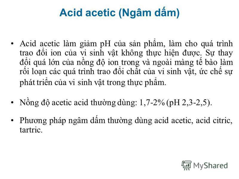 Acid acetic làm gim pH ca sn phm, làm cho quá trình trao đi ion ca vi sinh vt không thc hin đưc. S thay đi quá ln ca nng đ ion trong và ngoài màng t bào làm ri lon các quá trình trao đi cht ca vi sinh vt, c ch s phát trin ca vi sinh vt trong thc phm.