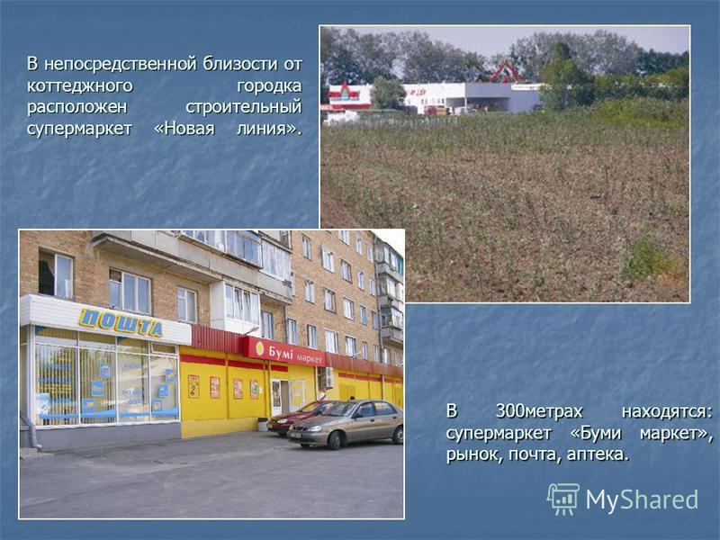 В непосредственной близости от коттеджного городка расположен строительный супермаркет «Новая линия». В 300 метрах находятся: супермаркет «Буми маркет», рынок, почта, аптека.