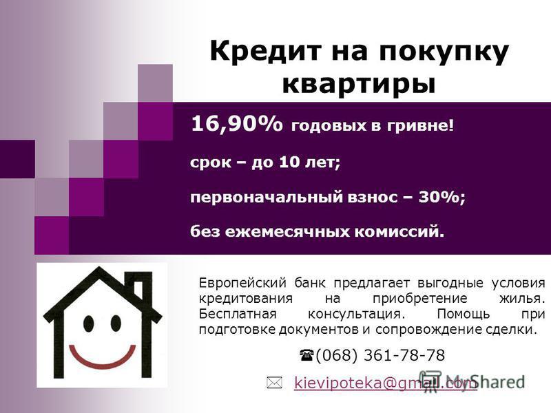 Кредит на покупку квартиры 16,90% годовых в гривне! срок – до 10 лет; первоначальный взнос – 30%; без ежемесячных комиссий. Европейский банк предлагает выгодные условия кредитования на приобретение жилья. Бесплатная консультация. Помощь при подготовк