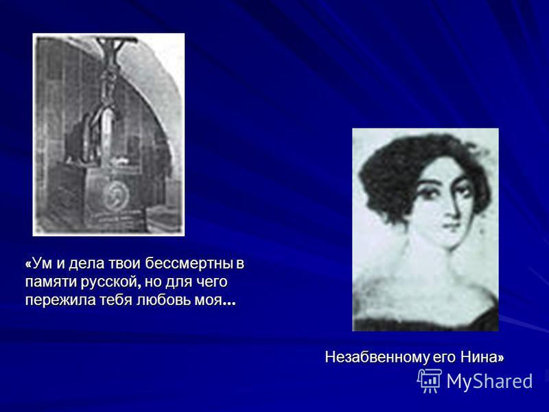 «Ум и дела твои бессмертны в памяти русской, но для чего пережила тебя любовь моя... Незабвенному его Нина»