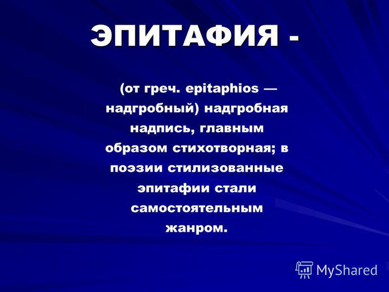 ЭПИТАФИЯ - (от греч. epitaphios надгробный) надгробная надпись, главным образом стихотворная; в поэзии стилизованные эпитафии стали самостоятельным жанром.
