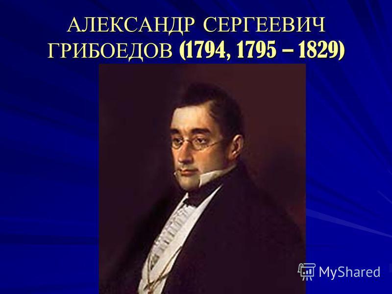 АЛЕКСАНДР СЕРГЕЕВИЧ ГРИБОЕДОВ (1794, 1795 – 1829)