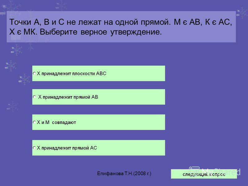 Епифанова Т.Н.(2008 г.) Точки А, В и С не лежат на одной прямой. М є АВ, К є АС, Х є МК. Выберите верное утверждение.
