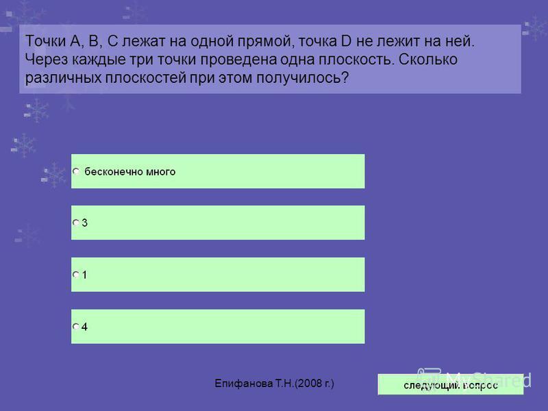 Епифанова Т.Н.(2008 г.) Точки А, В, С лежат на одной прямой, точка D не лежит на ней. Через каждые три точки проведена одна плоскость. Сколько различных плоскостей при этом получилось?