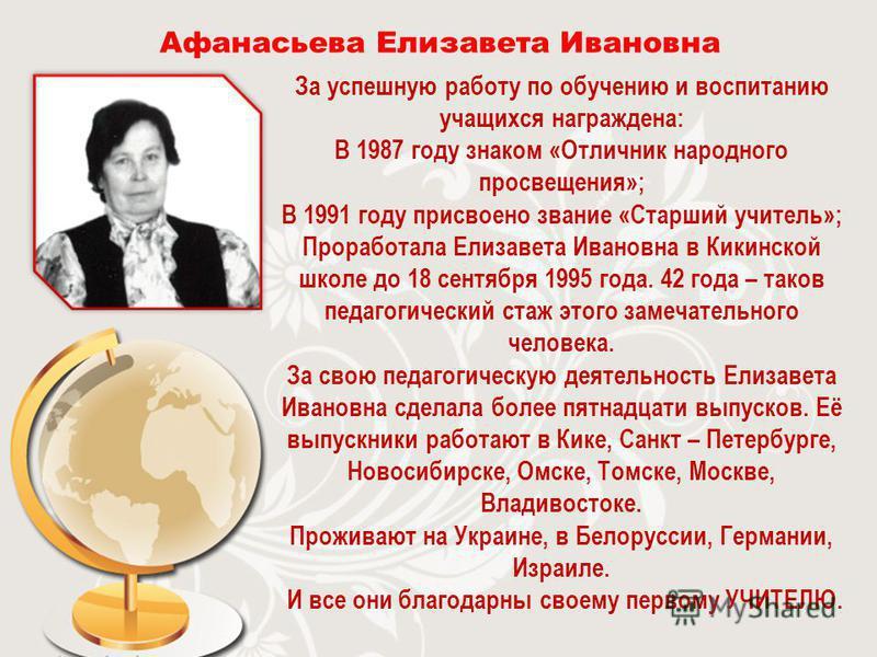 Афанасьева Елизавета Ивановна За успешную работу по обучению и воспитанию учащихся награждена: В 1987 году знаком «Отличник народного просвещения»; В 1991 году присвоено звание «Старший учитель»; Проработала Елизавета Ивановна в Кикинской школе до 18