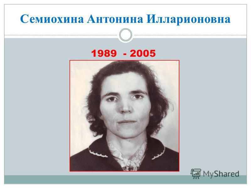 Семиохина Антонина Илларионовна 1989 - 2005