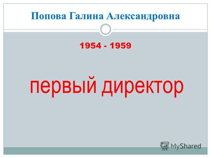 Попова Галина Александровна 1954 - 1959 первый директор