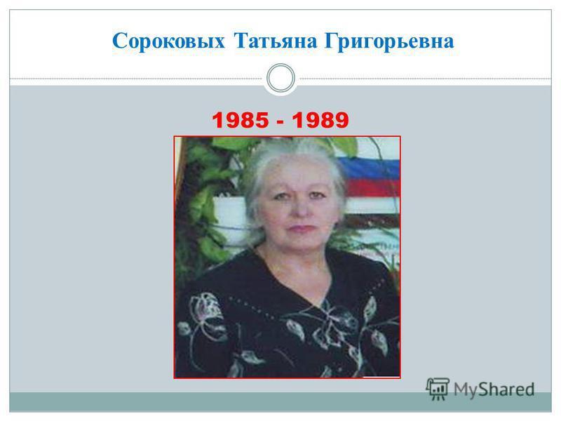 Сороковых Татьяна Григорьевна 1985 - 1989