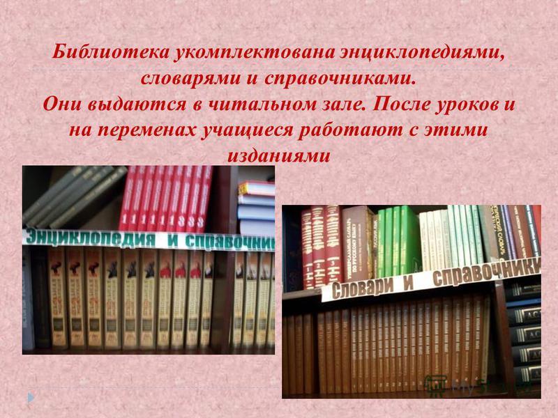 Библиотека укомплектована энциклопедиями, словарями и справочниками. Они выдаются в читальном зале. После уроков и на переменах учащиеся работают с этими изданиями