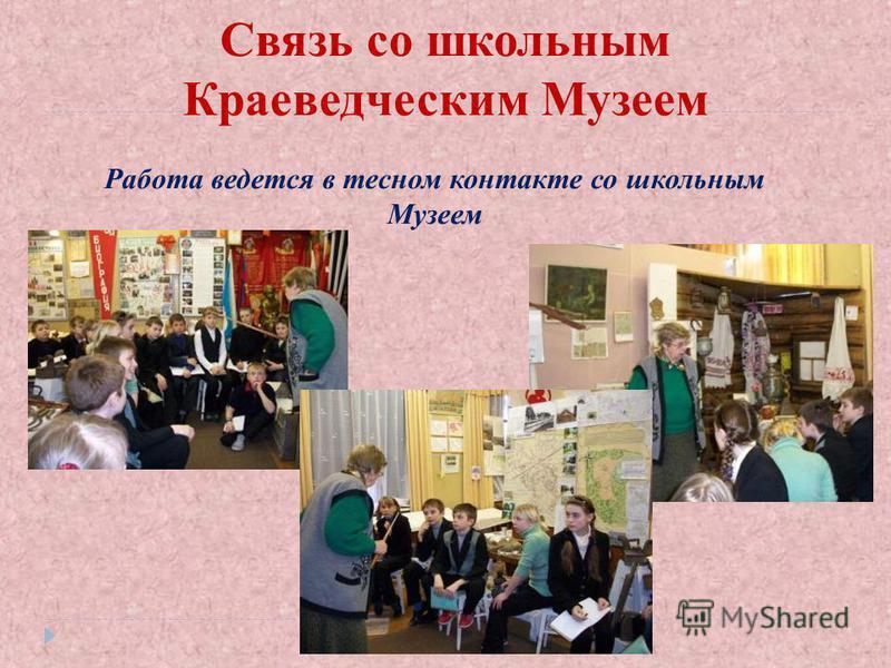 Связь со школьным Краеведческим Музеем Работа ведется в тесном контакте со школьным Музеем