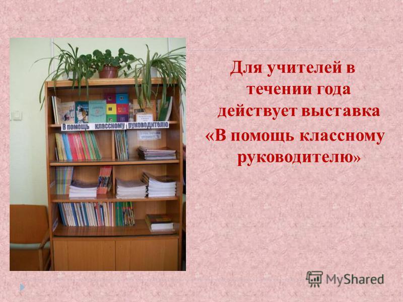 Для учителей в течении года действует выставка «В помощь классному руководителю »