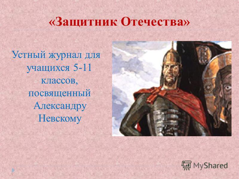 «Защитник Отечества» Устный журнал для учащихся 5-11 классов, посвященный Александру Невскому
