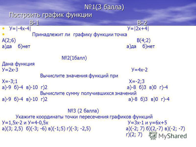 1(3 балла) Построить график функции В-1 В-2 1(3 балла) Построить график функции В-1 В-2 У=|-4x-4| У=|2x+4| Принадлежит ли графику функции точка А(2;6) В(4;2) а)да б)нет 2(1 балл) Дана функция У=2 х-3 У=4 х-2 Вычислите значения функций при Х=-3;1 Х=-2