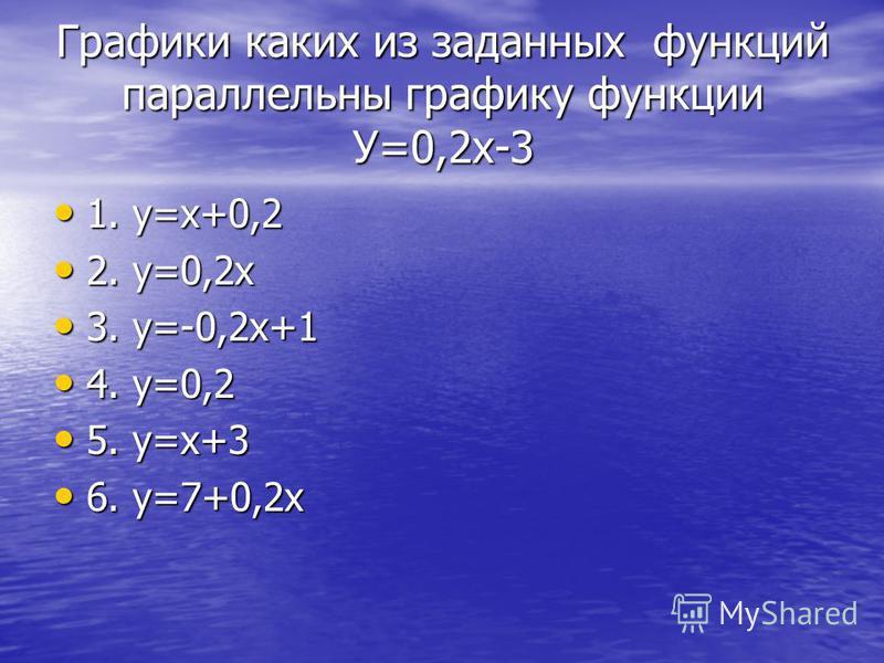 Графики каких из заданных функций параллельны графику функции У=0,2 х-3 1. у=х+0,2 1. у=х+0,2 2. у=0,2 х 2. у=0,2 х 3. у=-0,2 х+1 3. у=-0,2 х+1 4. у=0,2 4. у=0,2 5. у=х+3 5. у=х+3 6. у=7+0,2 х 6. у=7+0,2 х