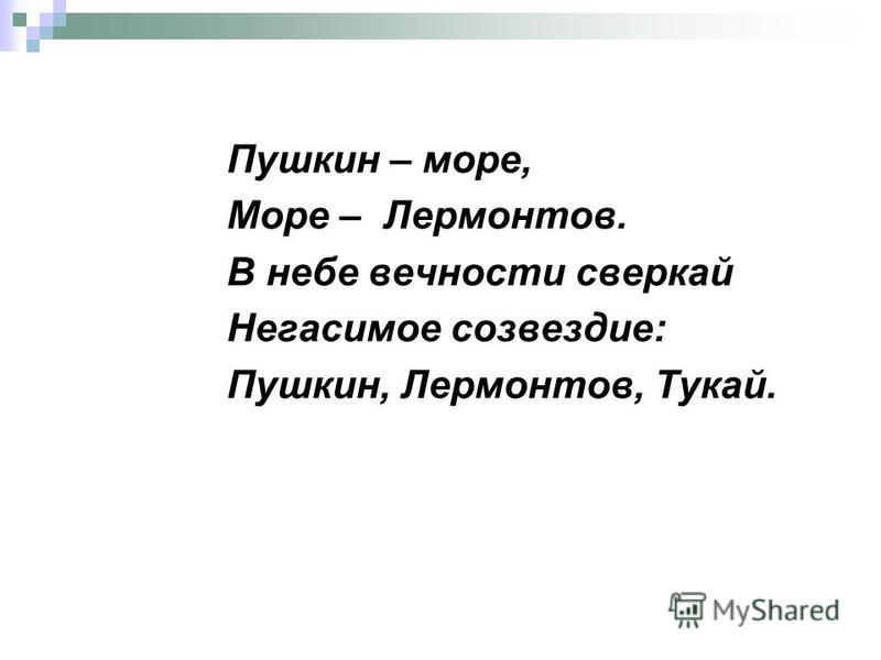 Пушкин – море, Море – Лермонтов. В небе вечности сверкай Негасимое созвездие: Пушкин, Лермонтов, Тукай.