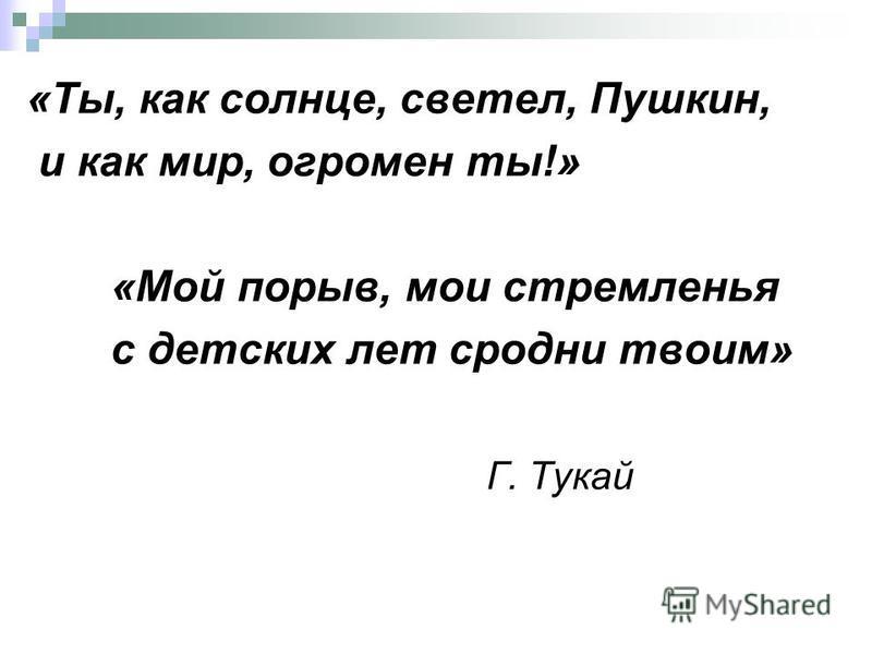 «Ты, ккак солнце, светел, Пушкин, и ккак мир, огромен ты!» «Мой порыв, мои стремленья с детских лет сродни твоим» Г. Тукай
