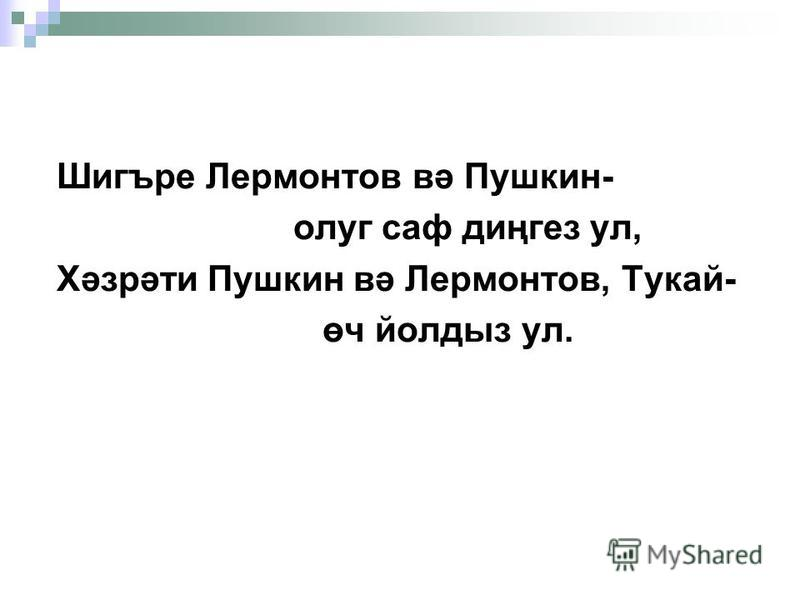 Шигъре Лермонтов вә Пушкин- олег сав диңгез ул, Хәзрәти Пушкин вә Лермонтов, Тукай- өч йолдыз ул.