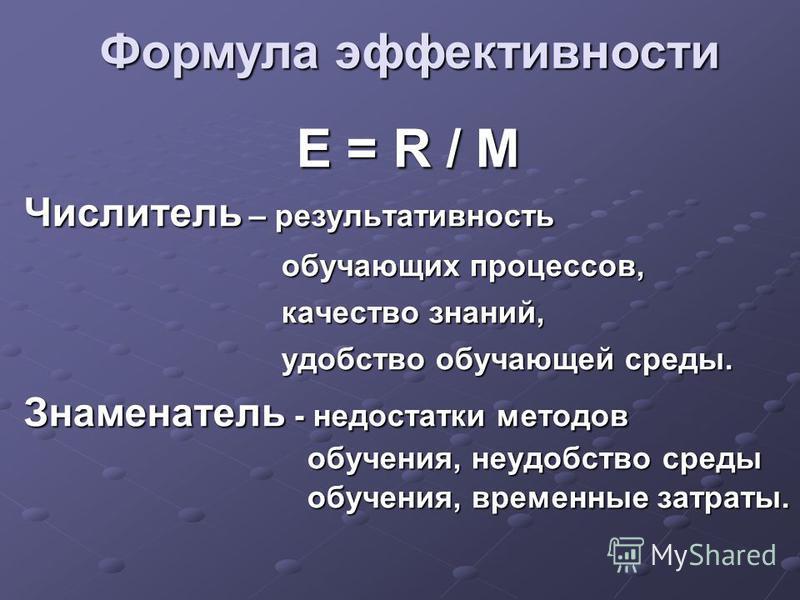 E = R / M Числитель – результативность обучающих процессов, обучающих процессов, качество знаний, качество знаний, удобство обучающей среды. удобство обучающей среды. Знаменатель - недостатки методов обучения, неудобство среды обучения, временные зат