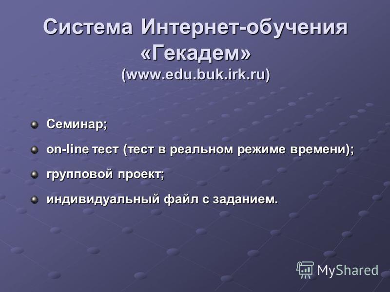 Система Интернет-обучения «Гекадем» (www.edu.buk.irk.ru) Семинар; Семинар; on-line тест (тест в реальном режиме времени); on-line тест (тест в реальном режиме времени); групповой проект; групповой проект; индивидуальный файл с заданием. индивидуальны