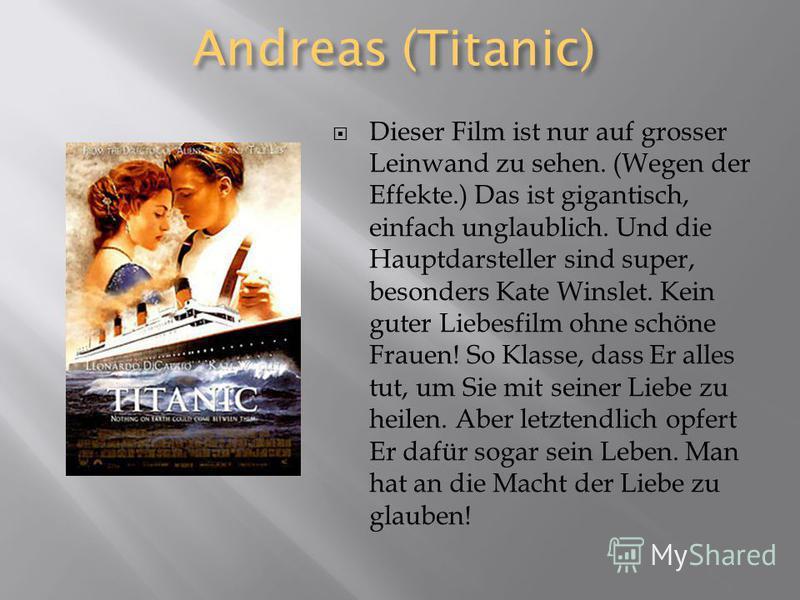 Andreas (Titanic) Dieser Film ist nur auf grosser Leinwand zu sehen. (Wegen der Effekte.) Das ist gigantisch, einfach unglaublich. Und die Hauptdarsteller sind super, besonders Kate Winslet. Kein guter Liebesfilm ohne schöne Frauen! So Klasse, dass E