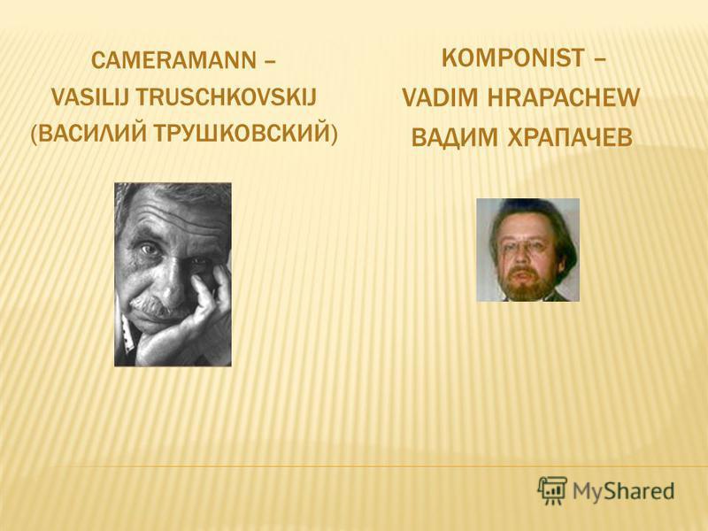 CAMERAMANN – VASILIJ TRUSCHKOVSKIJ (ВАСИЛИЙ ТРУШКОВСКИЙ) KOMPONIST – VADIM HRAPACHEW ВАДИМ ХРАПАЧЕВ