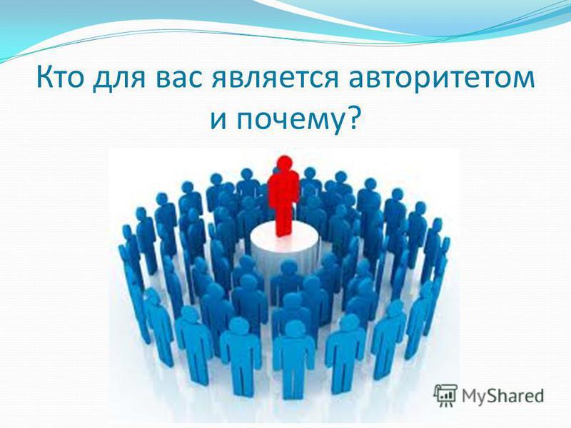 Кто для вас является авторитетом и почему?