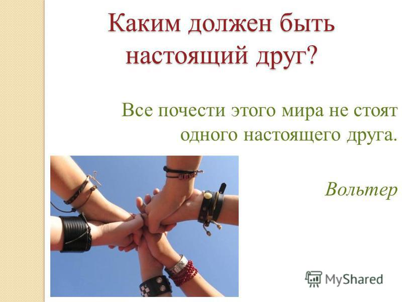 Каким должен быть настоящий друг? Все почести этого мира не стоят одного настоящего друга. Вольтер