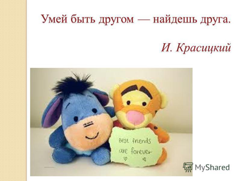 Умей быть другом найдешь друга. И. Красицкий