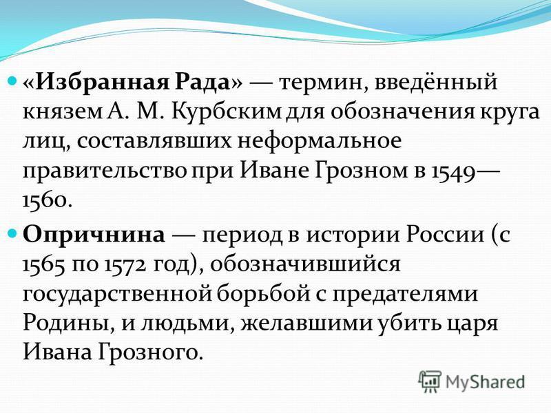 «Избранная Рада» термин, введённый князем А. М. Курбским для обозначения круга лиц, составлявших неформальное правительство при Иване Грозном в 1549 1560. Опричнина период в истории России (с 1565 по 1572 год), обозначившийся государственной борьбой