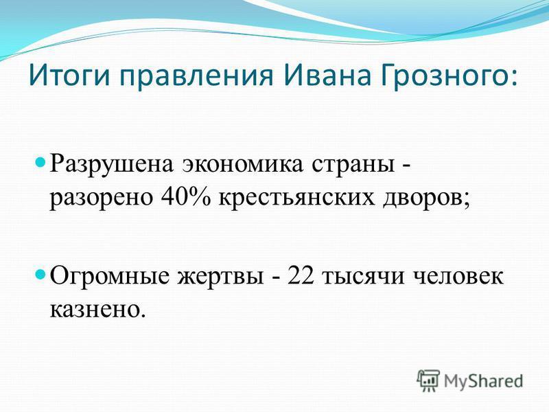 Итоги правления Ивана Грозного: Разрушена экономика страны - разорено 40% крестьянских дворов; Огромные жертвы - 22 тысячи человек казнено.