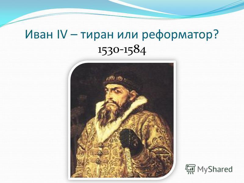 Иван IV – тиран или реформатор? 1530-1584