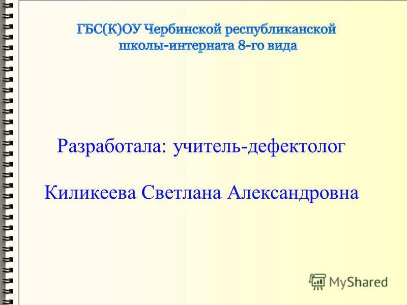 Разработала: учитель-дефектолог Киликеева Светлана Александровна