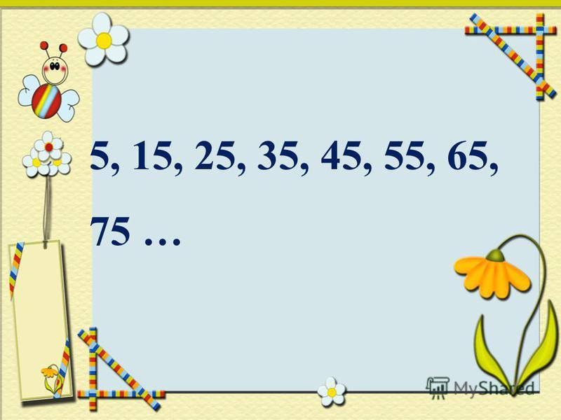5, 15, 25, 35, 45, 55, 65, 75 …
