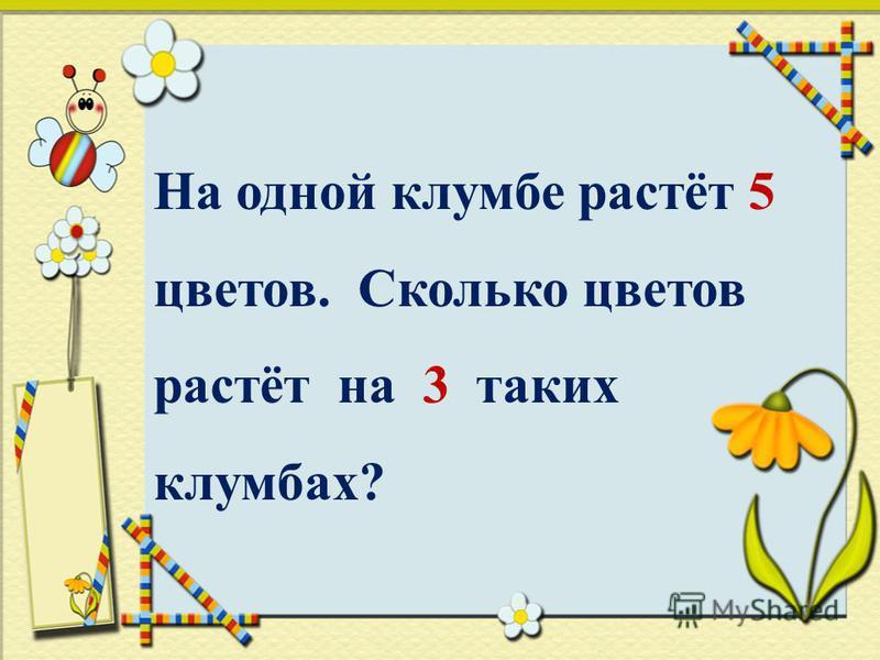На одной клумбе растёт 5 цветов. Сколько цветов растёт на 3 таких клумбах?