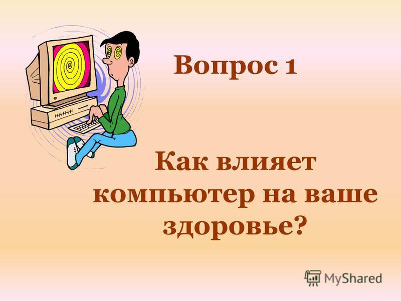 Вопрос 1 Как влияет компьютер на ваше здоровье?
