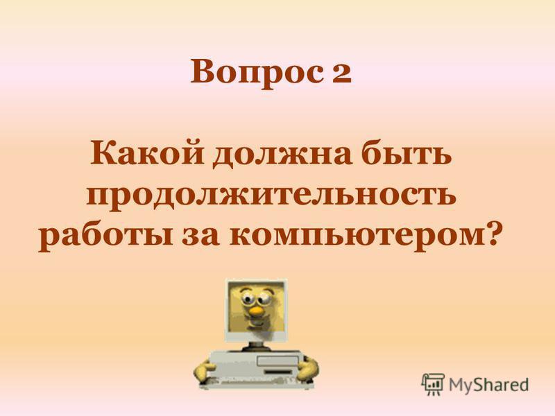 Вопрос 2 Какой должна быть продолжительность работы за компьютером?