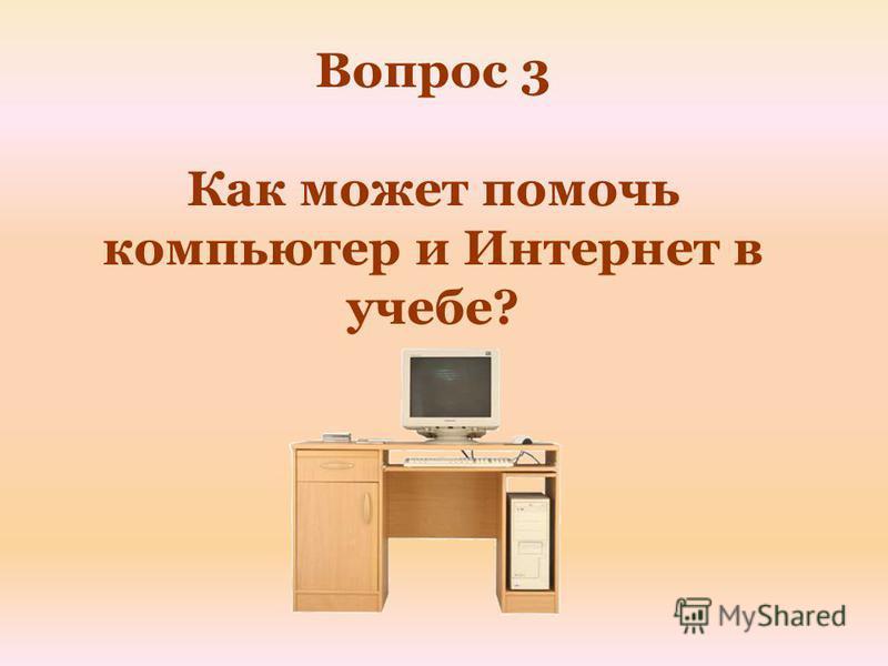 Вопрос 3 Как может помочь компьютер и Интернет в учебе?