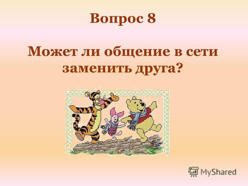 Вопрос 8 Может ли общение в сети заменить друга?
