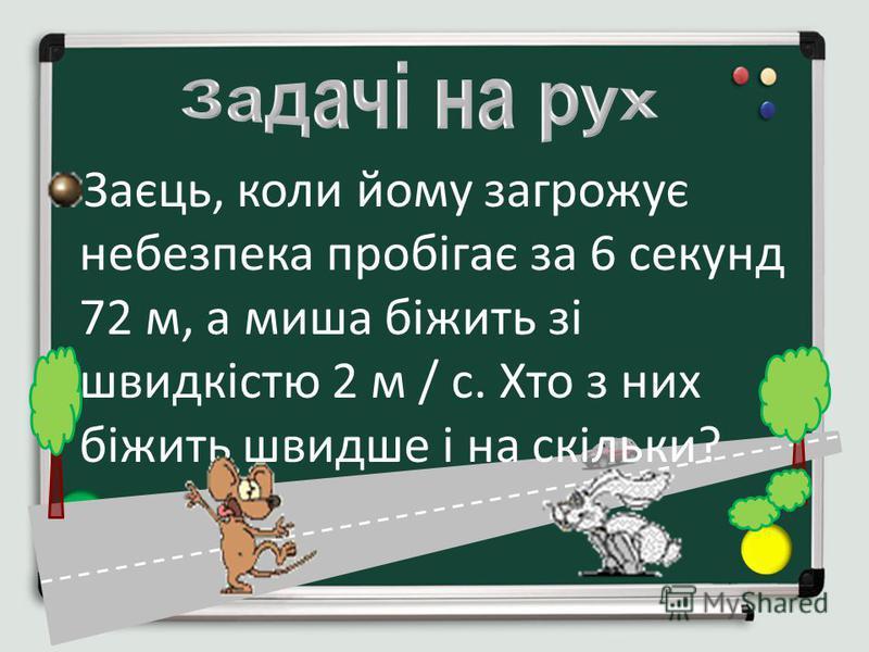 Заєць, коли йому загрожує небезпека пробігає за 6 секунд 72 м, а миша біжить зі швидкістю 2 м / с. Хто з них біжить швидше і на скільки?
