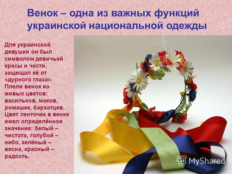 Венок – одна из важных функций украинской национальной одежды Для украинской девушки он был символом девичьей красы и чести, защищал её от «дурного глаза». Плели венок из живых цветов: васильков, маков, ромашек, бархатцев. Цвет ленточек в венке имел