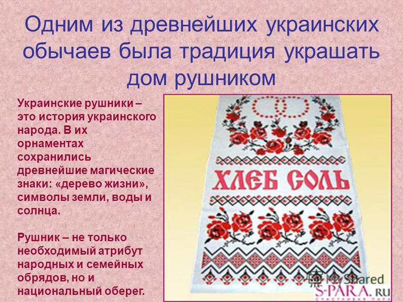 Одним из древнейших украинских обычаев была традиция украшать дом рушником Украинские рушники – это история украинского народа. В их орнаментах сохранились древнейшие магические знаки: «дерево жизни», символы земли, воды и солнца. Рушник – не только