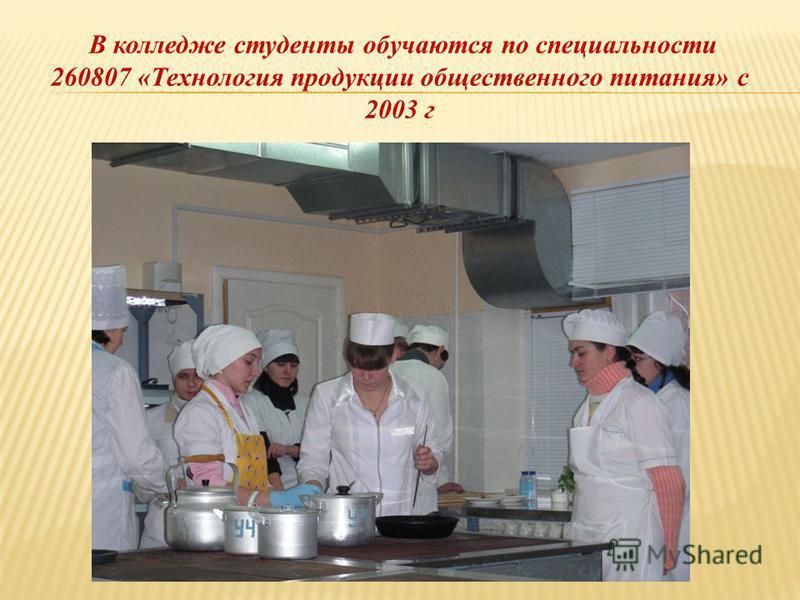 В колледже студенты обучаются по специальности 260807 «Технология продукции общественного питания» с 2003 г