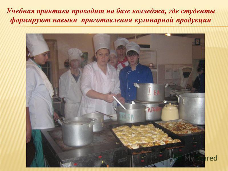 Учебная практика проходит на базе колледжа, где студенты формируют навыки приготовления кулинарной продукции