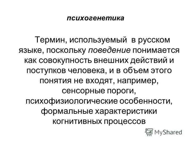 психогенетика Термин, используемый в русском языке, поскольку поведение понимается как совокупность внешних действий и поступков человека, и в объем этого понятия не входят, например, сенсорные пороги, психофизиологические особенности, формальные хар